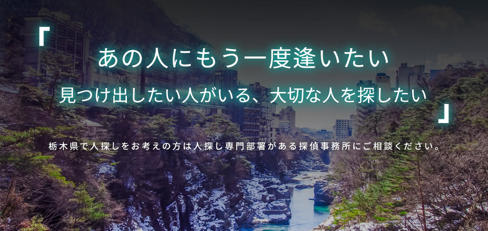 あの人にもう一度逢いたい 見つけ出したい人がいる、大切な人を探したい 栃木で人探しをお考えの方は人探し専門部署がある探偵事務所にご相談ください。