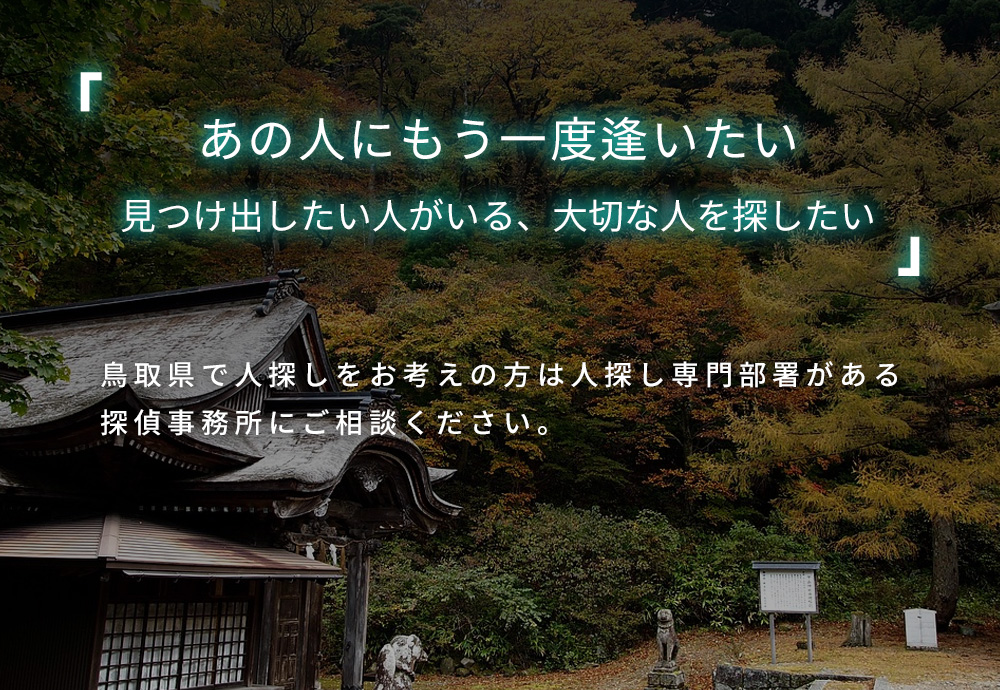 あの人にもう一度逢いたい 見つけ出したい人がいる、大切な人を探したい 鳥取県で人探しをお考えの方は人探し専門部署がある探偵事務所にご相談ください。